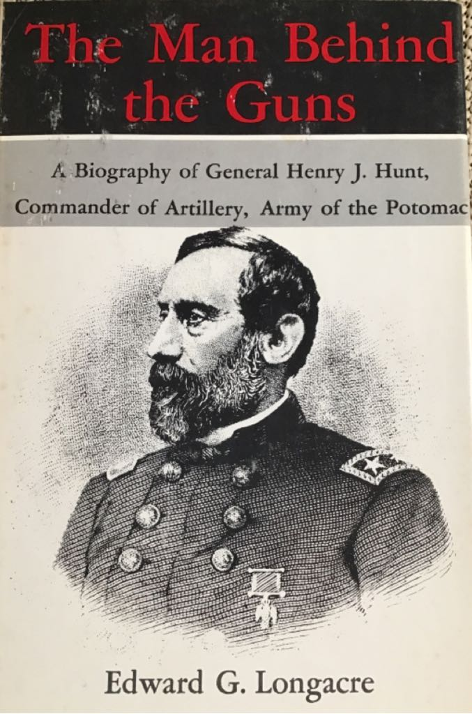 The Man Behind the Guns: A Biography Of General Henry J. Hunt, Commander Of Artillery, Army of The Potomac - Hardcover cover